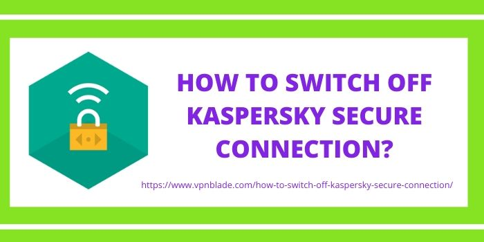 HOW TO SWITCH OFF KASPERSKY SECURE CONNECTION