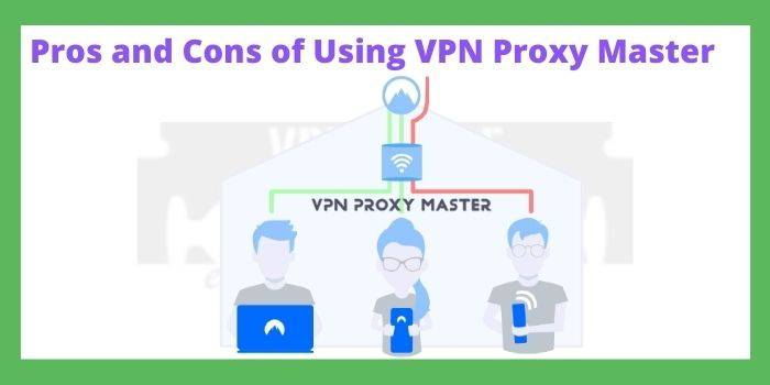 Pros and Cons of Using VPN Proxy Master