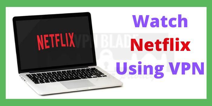Watch Netflix Using VPN